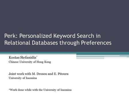 Perk: Personalized Keyword Search in Relational Databases through Preferences Kostas Stefanidis * Chinese University of Hong Kong Joint work with M. Drosou.
