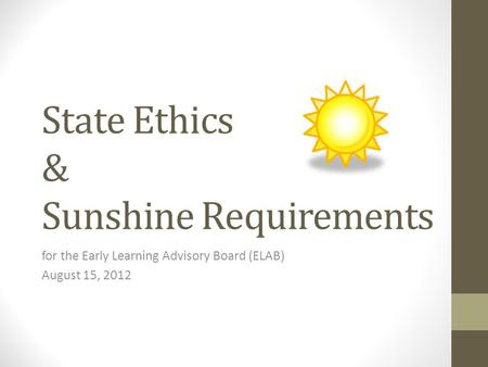 State Ethics & Sunshine Requirements for the Early Learning Advisory Board (ELAB) August 15, 2012.