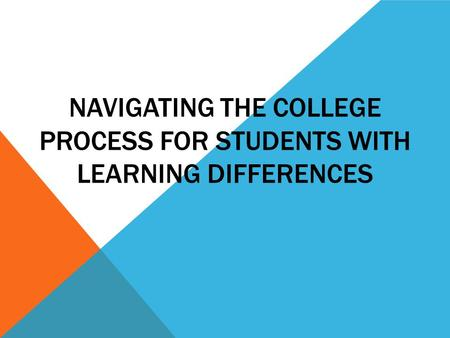 NAVIGATING THE COLLEGE PROCESS FOR STUDENTS WITH LEARNING DIFFERENCES.