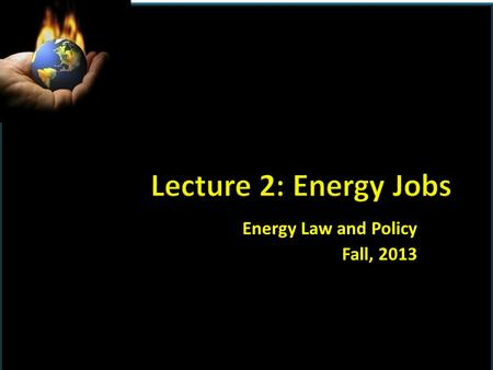 Energy Law and Policy Fall, 2013.  8/26:INTRODUCTION AND BACKGROUND  8/28:Energy jobs; Jim Halloran, PNC Bank.  9/4: History of energy regulation 