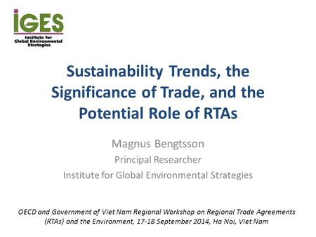 Sustainability Trends, the Significance of Trade, and the Potential Role of RTAs Magnus Bengtsson Principal Researcher Institute for Global Environmental.