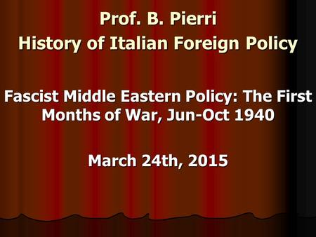 Prof. B. Pierri History of Italian Foreign Policy Fascist Middle Eastern Policy: The First Months of War, Jun-Oct 1940 March 24th, 2015.