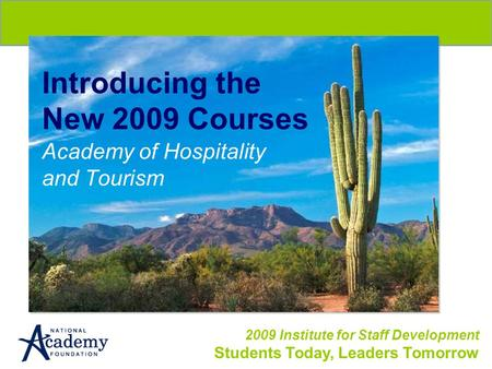 2009 Institute for Staff Development Students Today, Leaders Tomorrow Introducing the New 2009 Courses Academy of Hospitality and Tourism.
