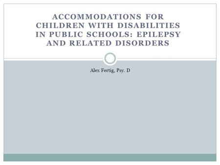 ACCOMMODATIONS FOR CHILDREN WITH DISABILITIES IN PUBLIC SCHOOLS: EPILEPSY AND RELATED DISORDERS Alex Fertig, Psy. D.