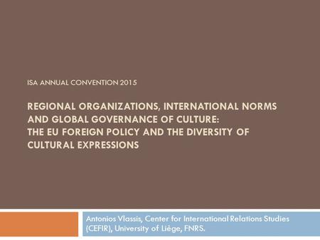 ISA ANNUAL CONVENTION 2015 REGIONAL ORGANIZATIONS, INTERNATIONAL NORMS AND GLOBAL GOVERNANCE OF CULTURE: THE EU FOREIGN POLICY AND THE DIVERSITY OF CULTURAL.