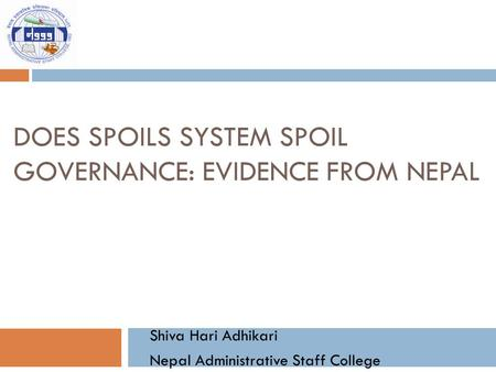 DOES SPOILS SYSTEM SPOIL GOVERNANCE: EVIDENCE FROM NEPAL Shiva Hari Adhikari Nepal Administrative Staff College.