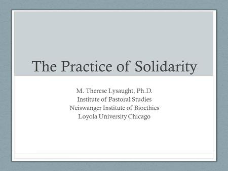 The Practice of Solidarity M. Therese Lysaught, Ph.D. Institute of Pastoral Studies Neiswanger Institute of Bioethics Loyola University Chicago.