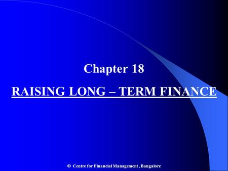 Chapter 18 RAISING LONG – TERM FINANCE  Centre for Financial Management, Bangalore.