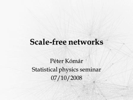 Scale-free networks Péter Kómár Statistical physics seminar 07/10/2008.