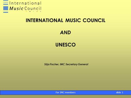 For IMC membersslide 1 INTERNATIONAL MUSIC COUNCIL AND UNESCO Silja Fischer, IMC Secretary General.