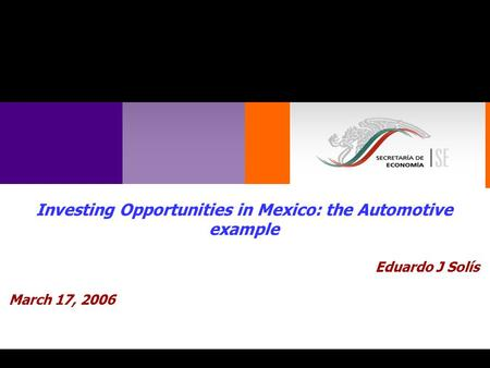 1 Investing Opportunities in Mexico: the Automotive example Eduardo J Solís March 17, 2006.