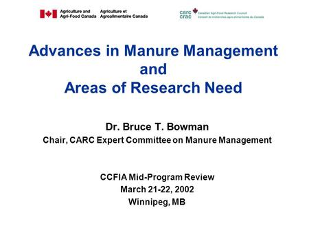 Advances in Manure Management and Areas of Research Need Dr. Bruce T. Bowman Chair, CARC Expert Committee on Manure Management CCFIA Mid-Program Review.