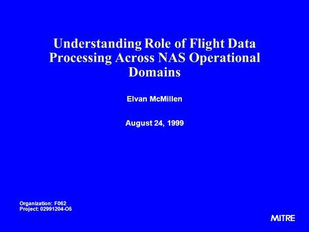 Understanding Role of Flight Data Processing Across NAS Operational Domains Elvan McMillen August 24, 1999 Organization: F062 Project: 02991204-O5.