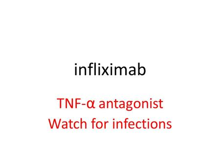 Infliximab TNF- α antagonist Watch for infections.