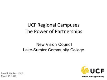 UCF Regional Campuses The Power of Partnerships New Vision Council Lake-Sumter Community College David T. Harrison, Ph.D. March 25, 2010.