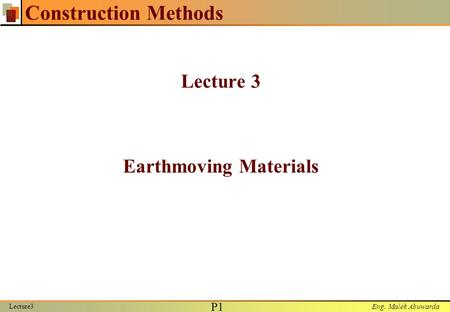 Eng. Malek Abuwarda Lecture3 P1P1 Construction Methods Lecture 3 Earthmoving Materials.
