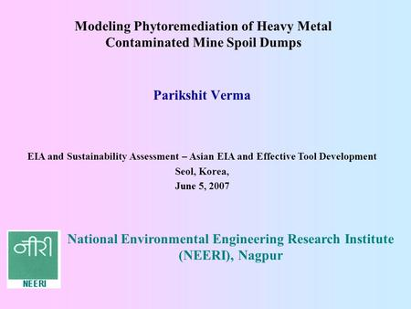 Parikshit Verma EIA and Sustainability Assessment – Asian EIA and Effective Tool Development Seol, Korea, June 5, 2007 Modeling Phytoremediation of Heavy.