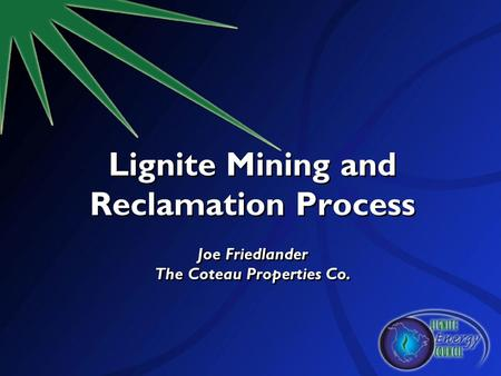 Lignite Mining and Reclamation Process Joe Friedlander The Coteau Properties Co.