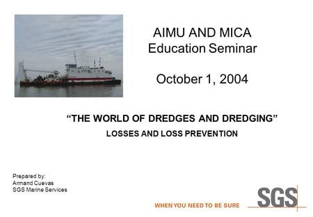 "AIMU AND MICA Education Seminar October 1, 2004 ""THE WORLD OF DREDGES AND DREDGING"" LOSSES AND LOSS PREVENTION Prepared by: Armand Cuevas SGS Marine Services."