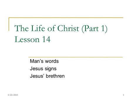 The Life of Christ (Part 1) Lesson 14 Man's words Jesus signs Jesus' brethren 15/23/2015.
