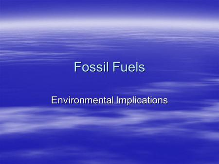 Fossil Fuels Environmental Implications. Fossil Fuels and the Environment  Environmental Consequences of  Extraction: drilling, mining  Transportation:
