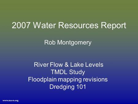 Www.ma-rs.org 2007 Water Resources Report Rob Montgomery River Flow & Lake Levels TMDL Study Floodplain mapping revisions Dredging 101.