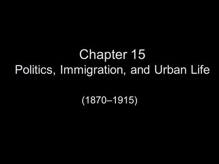 Chapter 15 Politics, Immigration, and Urban Life