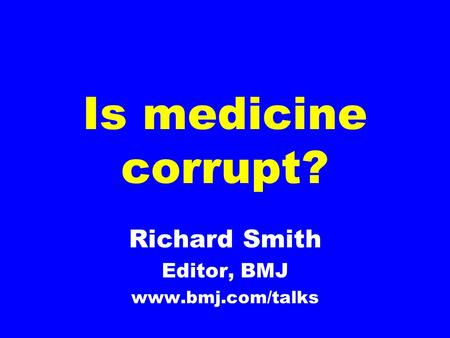 Is medicine corrupt? Richard Smith Editor, BMJ www.bmj.com/talks.