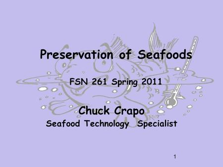 Preservation of Seafoods FSN 261 Spring 2011 Chuck Crapo Seafood Technology Specialist 1.