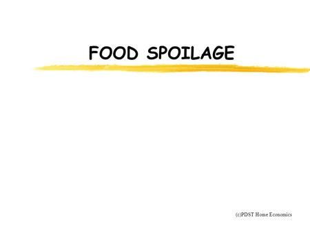 FOOD SPOILAGE (c)PDST Home Economics. CAUSES OF FOOD SPOILAGE 1. Moisture loss 2. Enzyme action 3. Microbial contamination.