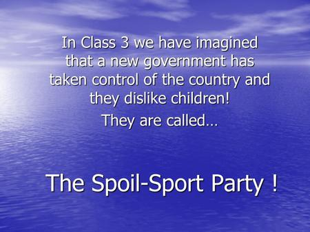 The Spoil-Sport Party ! In Class 3 we have imagined that a new government has taken control of the country and they dislike children! They are called…