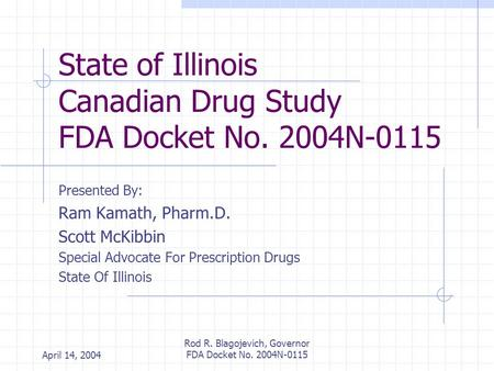 April 14, 2004 Rod R. Blagojevich, Governor FDA Docket No. 2004N-0115 State of Illinois Canadian Drug Study FDA Docket No. 2004N-0115 Presented By: Ram.