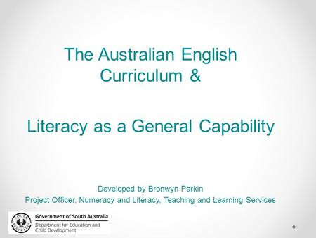 The Australian English Curriculum & Literacy as a General Capability Developed by Bronwyn Parkin Project Officer, Numeracy and Literacy, Teaching and Learning.