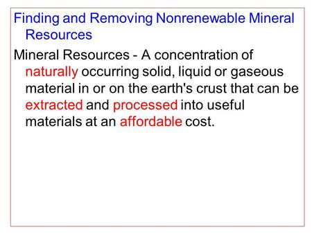 Finding and Removing Nonrenewable Mineral Resources Mineral Resources - A concentration of naturally occurring solid, liquid or gaseous material in or.