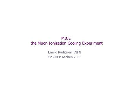 MICE the Muon Ionization Cooling Experiment Emilio Radicioni, INFN EPS-HEP Aachen 2003.