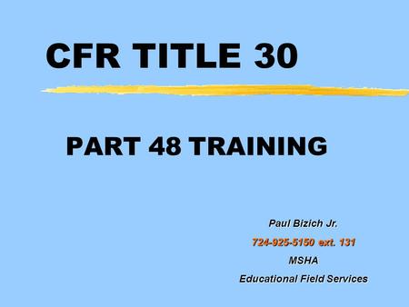 CFR TITLE 30 PART 48 TRAINING Paul Bizich Jr. 724-925-5150 ext. 131 MSHA Educational Field Services.