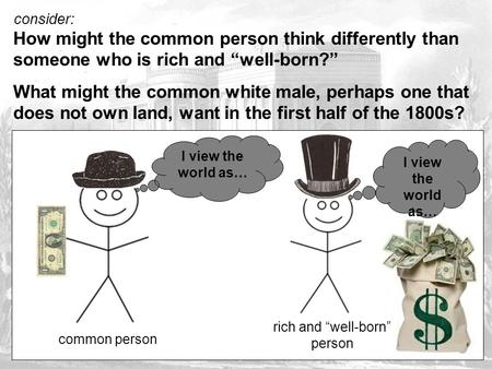 "Consider: How might the common person think differently than someone who is rich and ""well-born?"" What might the common white male, perhaps one that does."
