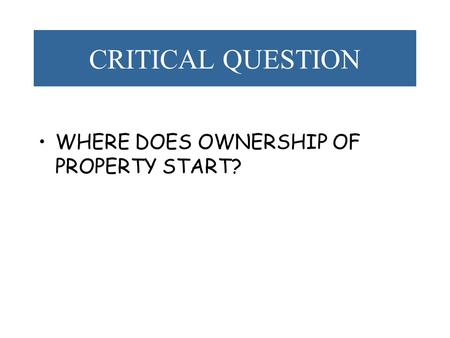 CRITICAL QUESTION WHERE DOES OWNERSHIP OF PROPERTY START?