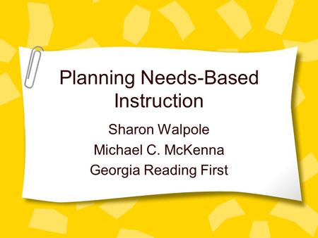Planning Needs-Based Instruction Sharon Walpole Michael C. McKenna Georgia Reading First.