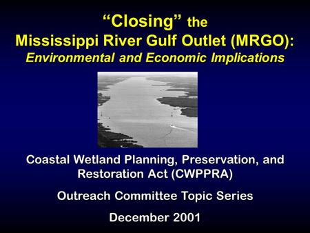 """Closing"" the Mississippi River Gulf Outlet (MRGO): Environmental and Economic Implications Coastal Wetland Planning, Preservation, and Restoration Act."
