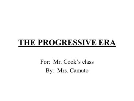 THE PROGRESSIVE ERA For: Mr. Cook's class By: Mrs. Camuto.