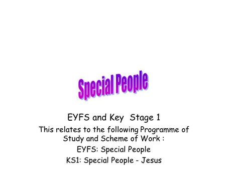 EYFS and Key Stage 1 This relates to the following Programme of Study and Scheme of Work : EYFS: Special People KS1: Special People - Jesus.