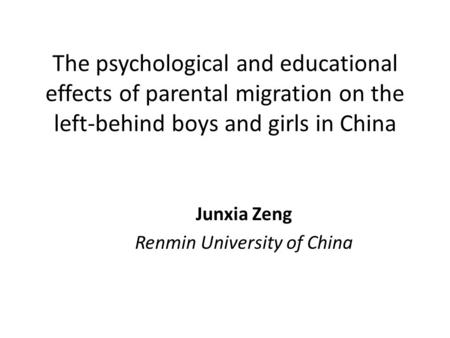 The psychological and educational effects of parental migration on the left-behind boys and girls in China Junxia Zeng Renmin University of China.