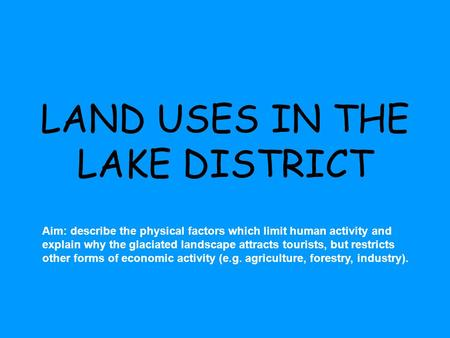 LAND USES IN THE LAKE DISTRICT Aim: describe the physical factors which limit human activity and explain why the glaciated landscape attracts tourists,