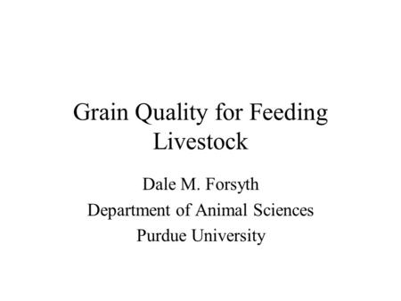Grain Quality for Feeding Livestock Dale M. Forsyth Department of Animal Sciences Purdue University.