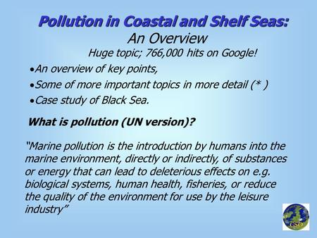 "Pollution in Coastal and Shelf Seas: An Overview Huge topic; 766,000 hits on Google! What is pollution (UN version)? ""Marine pollution is the introduction."