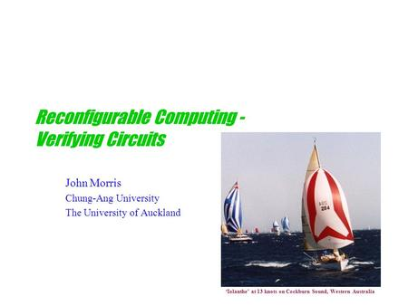 Reconfigurable Computing - Verifying Circuits John Morris Chung-Ang University The University of Auckland 'Iolanthe' at 13 knots on Cockburn Sound, Western.