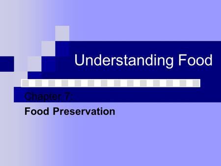 Understanding Food Chapter 7: Food Preservation. Food Spoilage Biological Changes Yeast: A fungus (a plant that lacks chlorophyll) that is able to ferment.