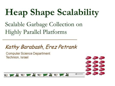 Heap Shape Scalability Scalable Garbage Collection on Highly Parallel Platforms Kathy Barabash, Erez Petrank Computer Science Department Technion, Israel.