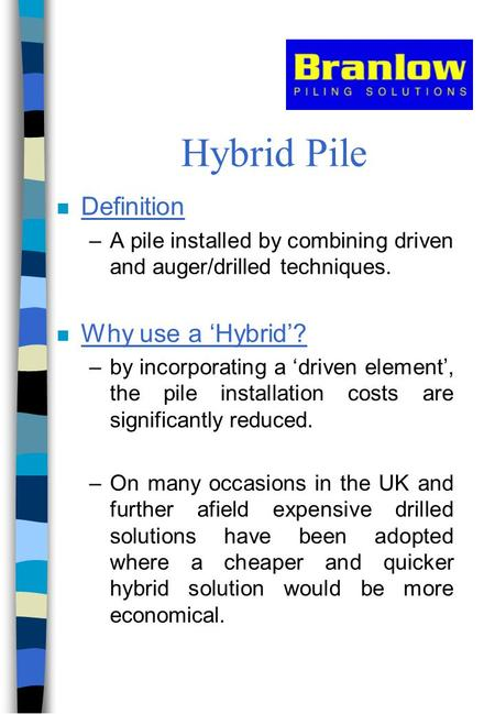 Hybrid Pile n Definition –A pile installed by combining driven and auger/drilled techniques. n Why use a 'Hybrid'? –by incorporating a 'driven element',